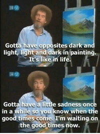 "Life, Bob Ross, and Good: Gotta have opposites dark and  light, light and dark in painting.  It's like in life.  Gotta have a little sadness once  in a while so you know when the  good times come. I'm waiting on  the good times now. <p>Bob Ross to the get your spirits up via /r/wholesomememes <a href=""http://ift.tt/2pgFvn8"">http://ift.tt/2pgFvn8</a></p>"