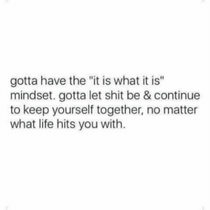 "Mindset: gotta have the ""it is what it is""  mindset. gotta let shit be & continue  to keep yourself together, no matter  what life hits you with."
