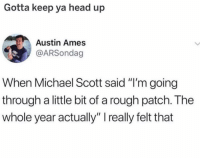 "keep your head up: Gotta keep ya head up  Austin Ames  @ARSondag  When Michael Scott said ""I'm going  through a little bit of a rough patch. The  whole year actually"" I really felt that keep your head up"