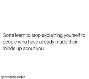 Who, You, and Made: Gotta learn to stop explaining yourself to  people who have already made their  minds up about you.  @theposhgirlsclub
