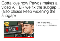 Anaconda, Love, and This Is the End: Gotta love how Pewds makes a  video AFTER we fix the subgap  (also please keep widening the  subgap)  This is the end  5 hours ago 2.3M views  PewDiePie is currently  100  subscribers ahead of T-Series  13:33
