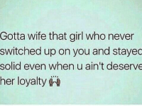 - Bad Ass Bitches: Gotta wife that girl who never  switched up on you and stayec  solid even when u ain't deserve  her loyalty - Bad Ass Bitches