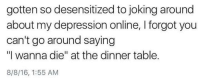 """Memes, Depression, and 🤖: gotten so desensitized to joking around  about my depression online, forgot you  can't go around saying  """"I wanna die"""" at the dinner table.  8/8/16, 1:55 AM"""
