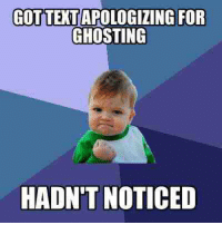 The Best Part of Dating When You're Older: GOTTEXTAPOLOGIZING FOR  GHOSTING  HADN'T NOTICED The Best Part of Dating When You're Older