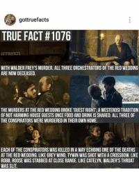 Red Wedding: gottruefacts  TRUE FACT #1076  GOTTRUEFACTS  WITH WALDER FREY SMURDER, ALL THREEORCHESTRATORS OFTHE REDWEDDING  ARE NOW DECEASED  THEMURDERS AT THE RED WEDDINGBROKE 'GUEST RIGHT' A WESTEROSI TRADITION  OF NOT HARMING HOUSE GUESTS ONCE FOOD AND DRINK IS SHARED. ALL THREE OF  THE CONSPIRATORS WEREMURDEREDINTHEIR OWN HOME.  EACH OF THE CONSPIRATORS WAS KILLED IN A WAY ECHOING ONE OF THE DEATHS  AT THE RED WEDDING. LIKE GREY WIND, TYWIN WAS SHOT WITHACROSSBOW. LIKE  ROBB, ROOSE WAS STABBED AT CLOSE RANGE. LIKE CATELYN, WALDER'S THROAT  WAS SLIT