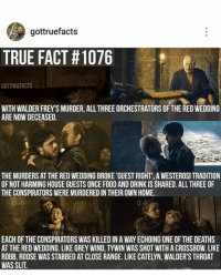 Red Wedding: gottruefacts  TRUE FACT #1076  GOTTRUEFACTS  WITH WALDER FREY SMURDER, ALL THREEORCHESTRATORS OFTHE REDWEDDING  ARE NOW DECEASED.  THEMURDERS AT THE RED WEDDINGBROKE 'GUEST RIGHT' A WESTEROSI TRADITION  OF NOT HARMING HOUSE GUESTS ONCE FOOD AND DRINK IS SHARED. ALL THREE OF  THE CONSPIRATORS WEREMURDEREDIN THEIR OWN HOME.  EACH OF THE CONSPIRATORS WAS KILLED IN A WAY ECHOING ONE OF THE DEATHS  AT THE RED WEDDING. LIKE GREY WIND, TYWIN WAS SHOT WITH A CROSSBOW. LIKE  ROBB, ROOSE WAS STABBED AT CLOSE RANGE. LIKE CATELYN, WALDER'S THROAT  WAS SLIT