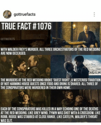 Red Wedding: gottruefacts  TRUE FACT H1076  GOTTRUEFACTS  WITH WALDER FREY SMURDER, ALL THREEORCHESTRATORS OFTHE REDWEDDING  ARE NOW DECEASED.  THE MURDERS AT THE RED WEDDINGBROKE 'GUEST RIGHT', A WESTEROSI TRADITION  OF NOT HARMING HOUSE GUESTS ONCE FOOD AND DRINK IS SHARED. ALL THREE OF  THE CONSPIRATORS WEREMURDEREDIN THEIR OWN HOME.  EACH OF THE CONSPIRATORS WAS KILLED IN A WAY ECHOING ONE OF THE DEATHS  AT THE RED WEDDING. LIKE GREY WIND,TYWIN WAS SHOT WITH A CROSSBOW. LIKE  ROBB, ROOSE WAS STABBED AT CLOSE RANGE. LIKE CATELYN, WALDER'S THROAT  WAS SLIT