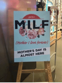Love, Milf, and Mother's Day: gou're a  MILF  Mother I love forever)  MOTHER'S DAY IS  ALMOST HERE