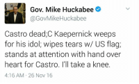 Fake, Memes, and Mike Huckabee: Gov. Mike Huckabee  @Gov Mike Huckabee  Castro dead,C Kaepernick weeps  for his idol, wipes tears w/ US flag,  stands at attention with hand over  heart for Castro. I'll take a knee.  4:16 AM 26 Nov 16 Trump admin just making stuff up over pretty much anything. They are the fake news.