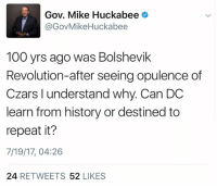 Anaconda, Struggle, and History: Gov. Mike Huckabee  @GovMikeHuckabee  100 yrs ago was Bolshevik  Revolution-after seeing opulence of  Czars l understand why. Can DC  learn from history or destined to  repeat it?  7/19/17, 04:26  24 RETWEETS 52 LIKES Support comrade Huck in his struggle against US imperialism