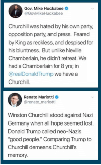"Donald Trump, Party, and Lost: Gov. Mike Huckabee  @GovMikeHuckabee  Churchill was hated by his own party,  opposition party, and press. Feared  by King as reckless, and despised for  his bluntness. But unlike Neville  Chamberlain, he didn't retreat. We  had a Chamberlain for 8 yrs; in  @realDonaldTrump we have a  Churchil.  his bluntness Buunie  Renato Mariotti  @renato_mariotti  Winston Churchill stood against Nazi  Germany when all hope seemed lost.  Donald Trump called neo-Nazis  ""good people."" Comparing Trump to  Churchill demeans Churchill's  memory."
