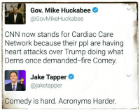 "cnn.com, Fire, and Politics: Gov. Mike Huckabee  @GovMikeHuckabee  CNN now stands for Cardiac Care  Network because their ppl are having  heart attacks over Trump doing what  Dems once demanded-fire Comey.  Jake Tapper  @jaketapper  Comedy is hard. Acronyms Harder. <p><a href=""http://memehumor.net/post/160600170773/stick-to-politics-governor"" class=""tumblr_blog"">memehumor</a>:</p>  <blockquote><p>Stick to politics, Governor.</p></blockquote>"
