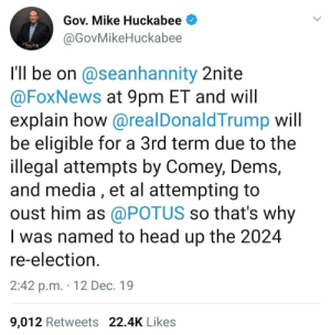 And so it begins: Gov. Mike Huckabee  @GovMikeHuckabee  I'Il be on @seanhannity 2nite  @FoxNews at 9pm ET and will  explain how @realDonaldTrump will  be eligible for a 3rd term due to the  illegal attempts by Comey, Dems,  and media , et al attempting to  oust him as @POTUS so that's why  I was named to head up the 2024  re-election.  2:42 p.m. · 12 Dec. 19  9,012 Retweets 22.4K Likes And so it begins