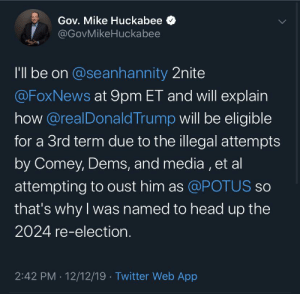Huckabee living in 3024: Gov. Mike Huckabee  @GovMikeHuckabee  I'l be on @seanhannity 2nite  @FoxNews at 9pm ET and will explain  how @realDonald Trump will be eligible  for a 3rd term due to the illegal attempts  by Comey, Dems, and media , et al  attempting to oust him as @POTUS so  that's why I was named to head up the  2024 re-election.  2:42 PM · 12/12/19 · Twitter Web App Huckabee living in 3024