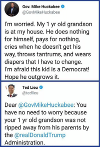 Memes, My House, and Parents: Gov. Mike Huckabee  @GovMikeHuckabee  I'm worried. My 1 yr old grandson  is at my house. He does nothing  for himself, pays for nothing,  cries when he doesn't get his  way, throws tantrums, and wears  diapers that I have to change.  I'm afraid this kid is a Democrat!  Hope he outgrows it.  Ted Lieu  @tedlieu  Dear @GovMikeHuckabee: You  have no need to worry because  your 1 yr old grandson was not  ripped away from his parents by  the @realDonaldTrump  Administration. If there was anyone who ever loved Mike Huckabee, they would take his phone away so he can't go on Twitter and embarrass himself anymore.