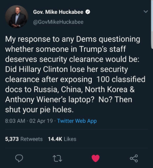 Mike Huckabee nails it again...: Gov. Mike Huckabee  @GovMikeHuckabee  My response to any Dems questioning  whether someone in Trump's staff  deserves security clearance would be:  Did Hillary Clinton lose her security  clearance after exposing 100 classified  docs to Russia, China, North Korea &  Anthony Wiener's laptop? No? Then  shut your pie holes.  8:03 AM 02 Apr 19 Twitter Web App  5,373 Retweets 14.4K Likes Mike Huckabee nails it again...