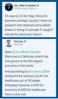 (S): Gov. Mike Huckabee  @GovMikeHuckabee  On way to CA for mtgs. Since it's  become a foreign country I have my  passport and stashed some plastic  straws in lining of suitcase. If caught l  will ask for sanctuary status!  Ted Lieu O  @tedlieu  Dear @GovMikeHuckabee:  Welcome to California, which has  now grown to the 5th largest  economy in the world.  And according to @usnews, CA is  ranked #4 for economy & #11 for  healthcare out of 50 states.  Arkansas, however, is #40 for  economy & #49 for healthcare.  Have a nice visit. (S)