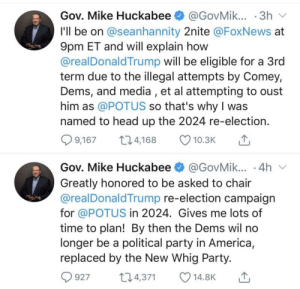 Insane people of Twitter?: Gov. Mike Huckabee O @GovMik... · 3h v  I'll be on @seanhannity 2nite @FoxNews at  9pm ET and will explain how  @realDonald Trump will be eligible for a 3rd  term due to the illegal attempts by Comey,  Dems, and media , et al attempting to oust  him as @POTUS so that's why I was  named to head up the 2024 re-election.  Q 9,167  274,168  10.3K  Gov. Mike Huckabee O @GovMik... · 4h v  Greatly honored to be asked to chair  @realDonaldTrump re-election campaign  for @POTUS in 2024. Gives me lots of  time to plan! By then the Dems wil no  longer be a political party in America,  replaced by the New Whig Party.  274,371  927  14.8K Insane people of Twitter?