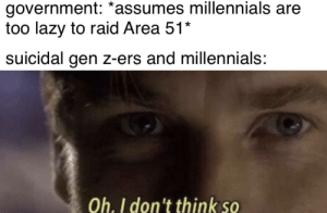 Lazy, Meme, and Millennials: government: *assumes millennials are  too lazy to raid Area 51*  suicidal gen z-ers and millennials:  Oh. I don't think so you underestimate the power of the meme side