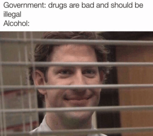 Bad, Dank, and Drugs: Government: drugs are bad and should be  llegal  Alcohol: All according to alcohols plan by Holofan4life MORE MEMES