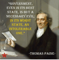 "Thomas Paine: ""GOVERNMENT,  EVEN IN ITS BEST  STATE, IS BUT A  NECESSARY EVIL  IN ITS WORST  STATE, AN  INTOLERABLE  ONE.""  THOMAS PAINE"