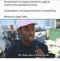 Inflation time: Government: increases minimum wage to  improve the standard of living.  Corporations: increases the price of everything  Minimum wage folks:  So that was a fucking lie. Inflation time