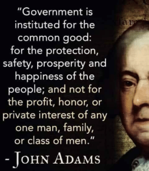"Family, Common, and Good: ""Government is  instituted for the  common good  for the protection,  safety, prosperity and  happiness of the  people; and not for  the profit, honor, or  private interest of any  one man, family,  or class of men.""  OHN ADAMS Well said."