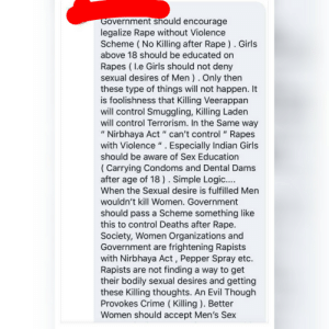 """This person isn't mentally fit to live in this world imo.: Government should encourage  legalize Rape without Violence  Scheme ( No Killing after Rape ). Girls  above 18 should be educated on  Rapes ( I.e Girls should not deny  sexual desires of Men ). Only then  these type of things will not happen. It  is foolishness that Killing Veerappan  will control Smuggling, Killing Laden  will control Terrorism. In the Same way  """" Nirbhaya Act """" can't control """" Rapes  with Violence """" . Especially Indian Girls  should be aware of Sex Education  %3D  %3D  ( Carrying Condoms and Dental Dams  after age of 18 ). Simple Logic..  When the Sexual desire is fulfilled Men  wouldn't kill Women. Government  should pass a Scheme something like  this to control Deaths after Rape.  Society, Women Organizations and  Government are frightening Rapists  with Nirbhaya Act, Pepper Spray etc.  Rapists are not finding a way to get  their bodily sexual desires and getting  these Killing thoughts. An Evil Though  Provokes Crime ( Killing ). Better  Women should accept Men's Sex This person isn't mentally fit to live in this world imo."""