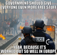Memes, 🤖, and Usa: GOVERNMENT SHOULD GIVE  EVERYONE EVEN MORE FREE STUFF  ALICE  TURNIN  POINT USA  YEAH, BECAUSE IT'S  WORKEDOUT SO WELL IN EUROPE Big Government Policies Always Fail #BigGovSucks