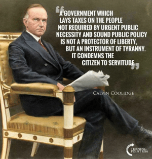 Lay's, Memes, and Taxes: GOVERNMENT WHICH  LAYS TAXES ON THE PEOPLE  NOT REQUIRED BY URGENT PUBLIC  NECESSITY AND SOUND PUBLIC POLICY  IS NOT A PROTECTOR OF LIBERTY  BUT AN INSTRUMENT OF TYRANNY.  IT CONDEMNS THE  CITIZEN TO SERVITUDE  CALVIN COOLIDGE  TURNIN  POINT USA