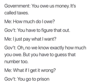 Big scares by sugwhite MORE MEMES: Government: You owe us money. It's  called taxes.  Me: How much do l owe?  Gov't: You have to figure that out.  Me: I just pay what I want?  Gov't: Oh, no we know exactly how much  you owe. But you have to guess that  number too  Me: What if I get it wrong?  Gov't: You go to prison Big scares by sugwhite MORE MEMES