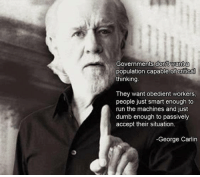 #GeorgeCarlin gets it: Governments dont want a  population capable of critical  thinking  They want obedient workers,  people just smart enough to  run the machines and just  dumb enough to passively  accept their situation.  -George Carlin #GeorgeCarlin gets it