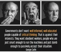RT @ClassicPict: Probably. ..: Governments don't want  well informed, well educated  people capable of  critical thinking  That is against their  interests. They want obedient workers, people who are  just smart enough to run the machines and just dumb  enough to passively accept their situation.  George Carlin RT @ClassicPict: Probably. ..