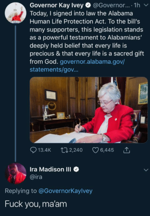 — Sincerely, America.: Governor Kay Ivey @Governor... . 1h v  Today, I signed into law the Alabama  Human Life Protection Act. To the bill's  many supporters, this legislation stands  as a powerful testament to Alabamians'  deeply held belief that every life is  precious & that every life is a sacred gift  from God. governor.alabama.gov/  statements/gov.  13.4K t02,240 6,445 T  Ira Madison III  @ira  Replying to @Governorkaylvey  Fuck you, ma'am — Sincerely, America.