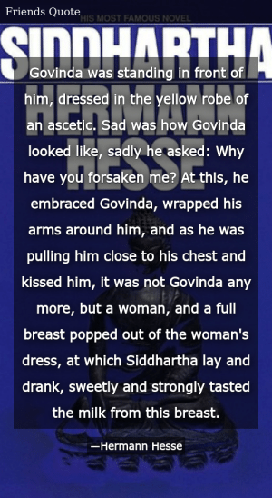 SIZZLE: Govinda was standing in front of him, dressed in the yellow robe of an ascetic. Sad was how Govinda looked like, sadly he asked: Why have you forsaken me? At this, he embraced Govinda, wrapped his arms around him, and as he was pulling him close to his chest and kissed him, it was not Govinda any more, but a woman, and a full breast popped out of the woman's dress, at which Siddhartha lay and drank, sweetly and strongly tasted the milk from this breast.