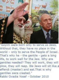"""Goyim: Goyim were born only to serve us Jews.  Without that, they have no place in the  world only to serve the People of Israel  That's why he  the gentile gets a long  life, to work well for the Jew. Why are  gentiles needed? They will work, they will  plow, they will reap. We Jews will sit like a  effendi (master) and eat.That is why  gentiles were created.""""  Rabbi Ovadia Yosef October 2010"""