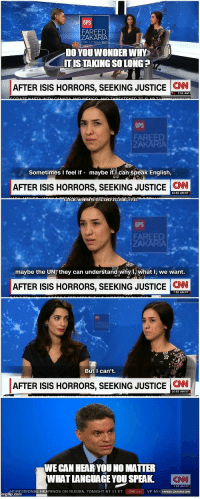 "<p>CNN anchor shows wholesome support to a victim of ISIS via /r/wholesomememes <a href=""http://ift.tt/2ncbiV0"">http://ift.tt/2ncbiV0</a></p>: GPS  FAR  DOYOUWONDER WHY  T ISTAKING SO LONG ? '  AFTER ISIS HORRORS, SEEKING JUSTICE N  GPS  Sometimes I feel if maybe if1can speak English,  AFTER ISIS HORRORS, SEEKING JUSTICE CN  GPS  AR  maybe the UN7 they can understand whyi, what I, we want  AFTER ISIS HORRORS, SEEKING JUSTICE CN  But I can't.  AFTER ISIS HORRORS, SEEKING JUSTICE İCNN  WE CAN HEAR YOU NO MATTER  WHATLANGUAGE YOU SPEAK CNN  NGRESSIONAL HEARINGS ON RUSSIA, TONIGHT AT 11 ET CM.com VP MIK FAREED ZAKARIA GPS <p>CNN anchor shows wholesome support to a victim of ISIS via /r/wholesomememes <a href=""http://ift.tt/2ncbiV0"">http://ift.tt/2ncbiV0</a></p>"