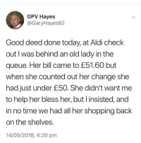 Instagram, Memes, and Shopping: GPV Hayes  @GaryHayes82  Good deed done today, at Aldi check  out I was behind an old lady in the  queue. Her bill came to £51.60 but  when she counted out her change she  had just under £50. She didn't want me  to help her bless her, but l insisted, and  in no time we had all her shopping back  on the shelves  14/05/2018, 4:20 pm @imjustbait is hands down the funniest page on instagram 😂