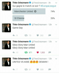 Memes, Match, and Martial: GQt  GQt  GQ  Théo Griezmann  @TheoGriezmann 3h  v  Qui gagne le match ce soir  #Europa League  Manchester United  74%  St Etienne  26%  Théo Griezmann  @TheoGriezmann 12h  v  G  Game Day  262  G  Théo Griezmann  @TheoGriezmann 12h  v  Glory Glory Man United  Glory Glory Man United  1,353  61  Théo Griezmann  @TheoGriezmann 12h  v  UNITED VS ASSE  DEMAIN  309 It's fake ??? Yeah fake 😂😂😂 . He's Antoine brother 😎 So... let's check on twitter acc @theogiezmann and his instagram @theogriezmann 👈👈👈 heyya... . mufc manchesterunited ggmu mourinho davesaves reddevils oldtrafford darmian mkhitaryan ibrahimovic bailly pogba waynerooney martial anderherrera rashford philjones daleyblind lingard ashleyyoung valencia lukeshaw smalling daviddegea juanmata manutd14_ manutd14_id