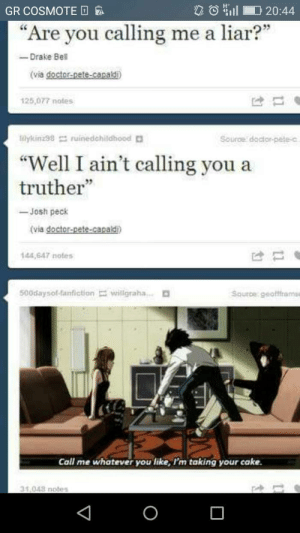 "Anime, Doctor, and Drake: GR COSMOTE  I 20:44  ""Are you calling me a liar?""  -Drake Be  (via doctor-pete-capaldi  125,077 notes  ldykinz98 ruinedchildhood D  Source doctor-pete-c  Well I ain't calling you a  truther""  -Josh peck  (via doctor-pete-capald  144,647 notes  500daysol fanfictionillgrahaD  Saurbe. geoffirams  Call me whatever you like,I'm taking your cake  31,048 notes Isnt this anime about a serial killer???"