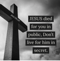 Jesus was not ashamed to die a disgraceful death for you and me before the whole world, Don't be ashame to live for him before men.: Gr  JESUS died  for vou in  public, Don't  live for him in  secret. Jesus was not ashamed to die a disgraceful death for you and me before the whole world, Don't be ashame to live for him before men.