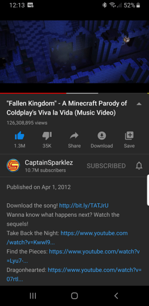 "I just realised this masterpiece was also uploaded on April Fools.: * Gr ll 52%  12:13  ""Fallen Kingdom"" - A Minecraft Parody of  Coldplay's Viva la Vida (Music Video)  126,308,895 views  Share  Download  1.3M  35K  Save  CaptainSparklez  SUBSCRIBED  10.7M subscribers  Published on Apr 1, 2012  Download the song! http://bit.ly/TATJFU  Wanna know what happens next? Watch the  sequels!  Take Back the Night: https://www.youtube.com  /watch?v=Kwwl9...  Find the Pieces: https://www.youtube.com/watch?v  =Lyu7-...  Dragonhearted: https://www.youtube.com/watch?v=  07rtl... I just realised this masterpiece was also uploaded on April Fools."