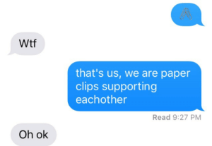oh-ok: gR  Wtf  that's us, we are paper  clips supporting  eachother  Read 9:27 PM  Oh ok