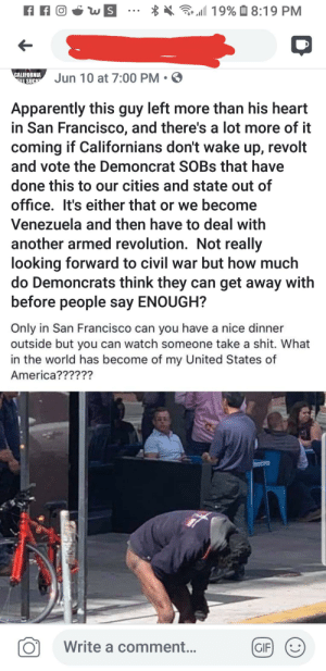 America, Apparently, and Gif: Gr19%8:19 PM  CALIFORNIA  LSUCK  Jun 10 at 7:00 PM  Apparently this guy left more than his heart  in San Francisco, and there's a lot more of it  coming if Californians don't wake up, revolt  and vote the Demoncrat SOBS that have  done this to our cities and state out of  office. It's either that or we become  Venezuela and then have to deal with  another armed revolution. Not really  looking forward to civil war but how much  do Demoncrats think they can get away with  before people say ENOUGH?  Only in San Francisco can you have a nice dinner  outside but you can watch someone take a shit. What  in the world has become of my United States of  America??????  Write a comment...  GIF  1L gotta love the shares of distant relatives, right? ( NSFW )