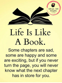 Life, Memes, and Book: Gr8 ppl, Gr8  t, thoughts  Life Is Like  A Book  Some chapters are sad,  some are happy and some  are exciting, but if you never  turn the page, you will never  know what the next chapter  has in store for you. Gr8 ppl , Gr8 thoughts