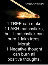 Gr8 ppl , Gr8 thoughts: Gr8 ppl, Gr8 thoughts  1 TREE can make  1 LAKH matchsticks,  but 1 matchstick can  burn 1 lakh trees.  Moral:  1 Negative thought  can burn all  positive thoughts. Gr8 ppl , Gr8 thoughts