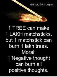 lakh: Gr8 ppl Gr8 thoughts  1 TREE can make  1 LAKH matchsticks,  but 1 matchstick can  burn 1 lakh trees.  Moral:  1 Negative thought  can burn all  positive thoughts.