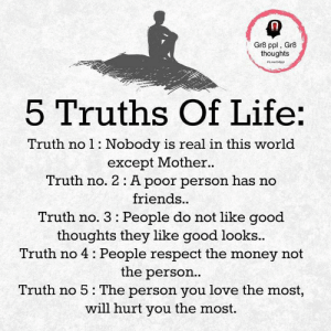 Friends, Life, and Love: Gr8 ppl, Gr8  thoughts  5 Truths Of Life:  Truth no 1: Nobody is real in this world  except Mother.  Truth no. 2 : A poor person has no  friends..  Truth no. 3: People do not like good  thoughts they like good looks..  Truth no 4 People respect the money not  the person..  Truth no 5: The person you love the most,  will hurt you the most.
