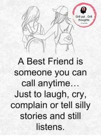Best Friend, Memes, and Best: Gr8 ppl, Gr8  thoughts  A Best Friend is  someone vou carn  call anytime  Just to laugh, cry,  complain or tell sillyy  stories and still  listens.