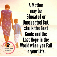 Fail, Life, and Memes: Gr8 ppl Gr8  thoughts  A Mother  may be  Educated or  Uneducated But  she is the Best  Guide and the  Last Hope in the  World when you Fail  in your Life.